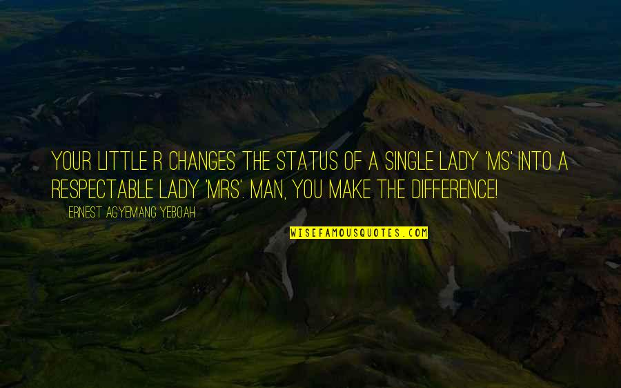 The Single Man Quotes By Ernest Agyemang Yeboah: Your little r changes the status of a
