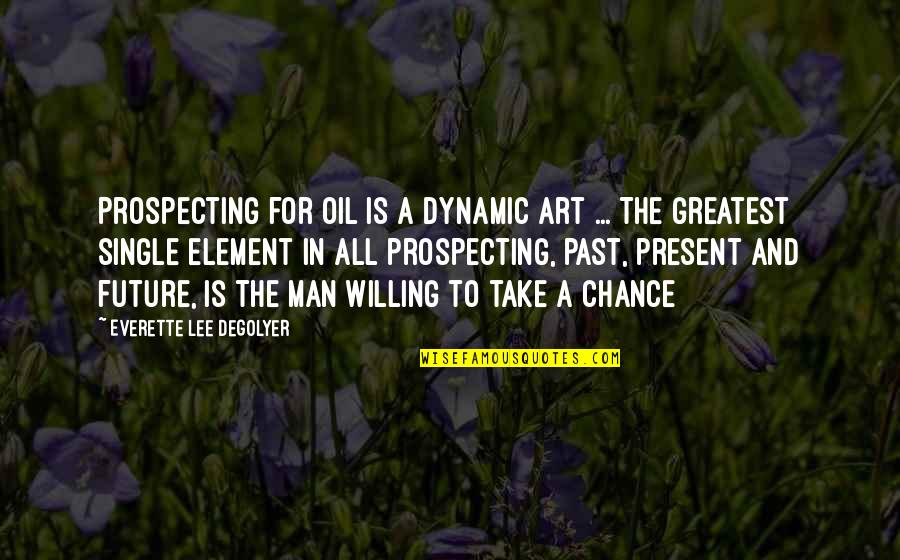 The Single Man Quotes By Everette Lee DeGolyer: Prospecting for oil is a dynamic art ...