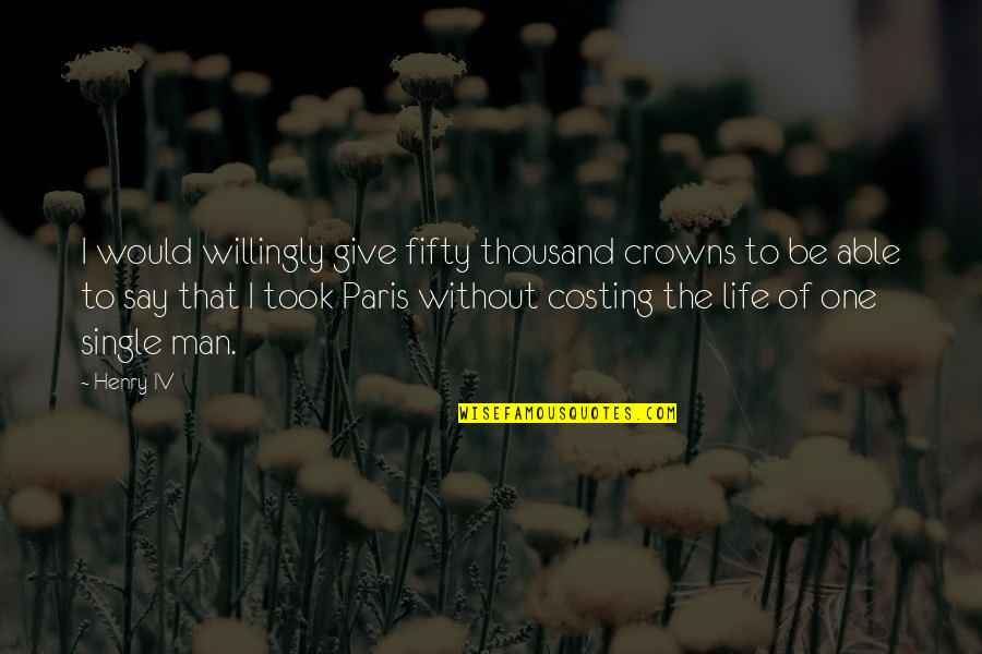 The Single Man Quotes By Henry IV: I would willingly give fifty thousand crowns to