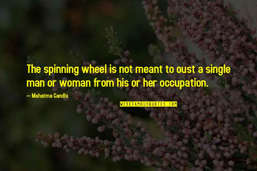The Single Man Quotes By Mahatma Gandhi: The spinning wheel is not meant to oust