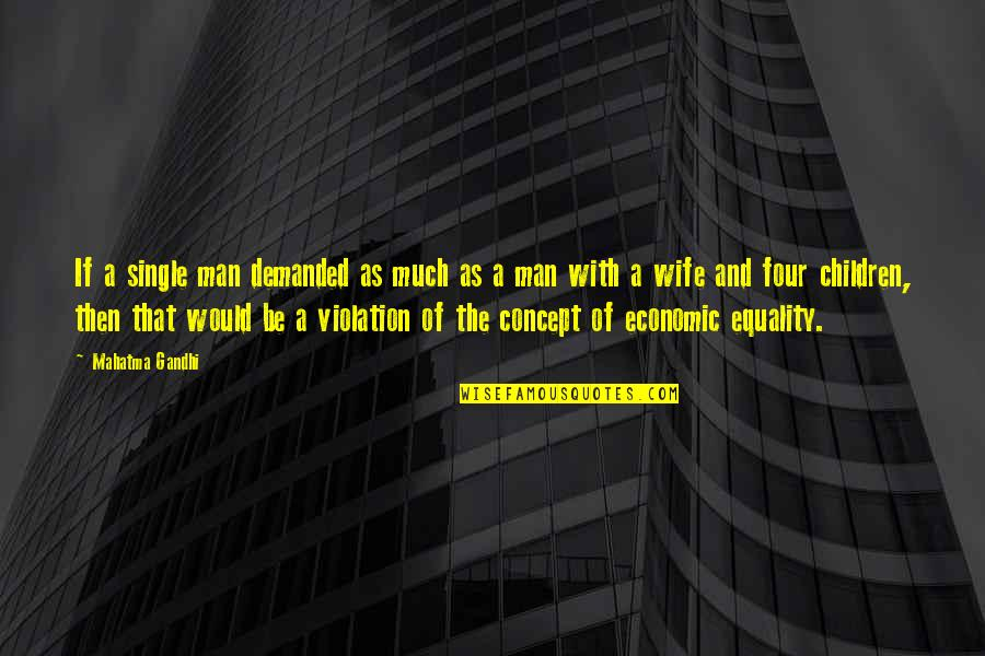 The Single Man Quotes By Mahatma Gandhi: If a single man demanded as much as