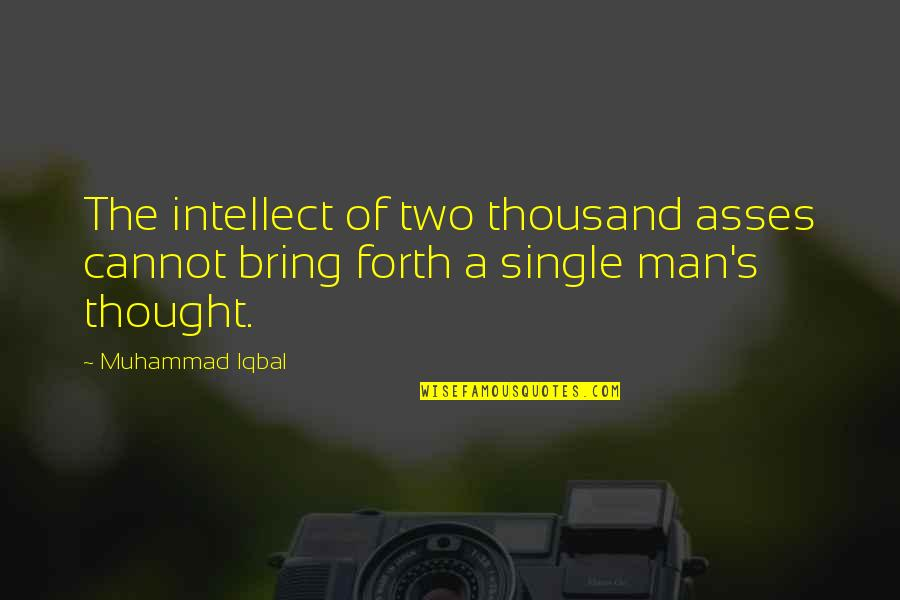 The Single Man Quotes By Muhammad Iqbal: The intellect of two thousand asses cannot bring