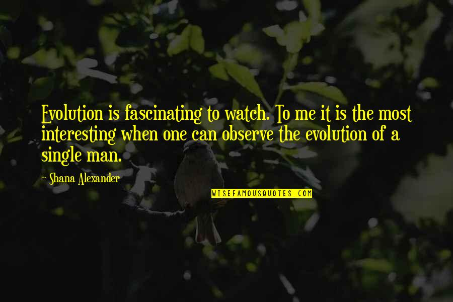 The Single Man Quotes By Shana Alexander: Evolution is fascinating to watch. To me it