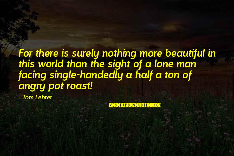 The Single Man Quotes By Tom Lehrer: For there is surely nothing more beautiful in