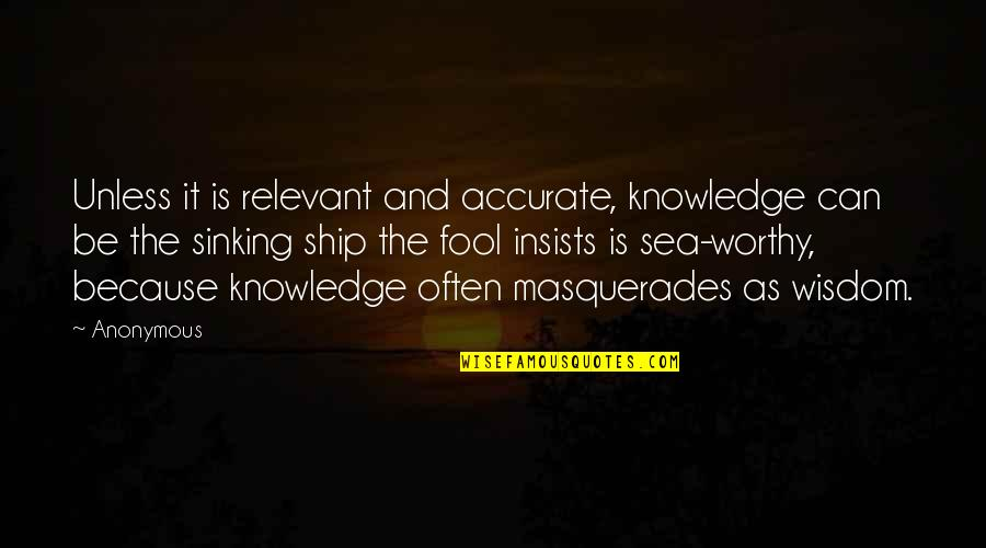 The Sinking Ship Quotes By Anonymous: Unless it is relevant and accurate, knowledge can