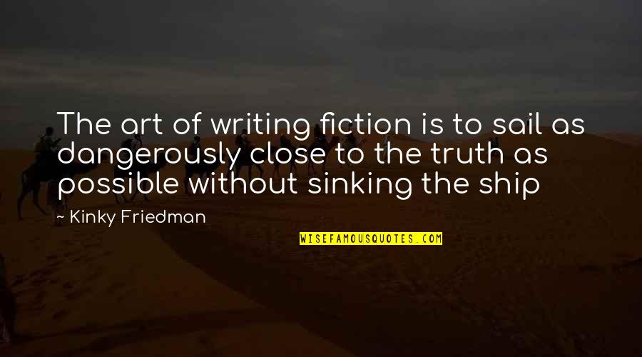 The Sinking Ship Quotes By Kinky Friedman: The art of writing fiction is to sail