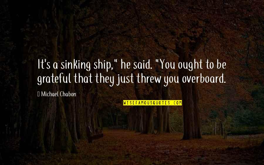 "The Sinking Ship Quotes By Michael Chabon: It's a sinking ship,"" he said. ""You ought"