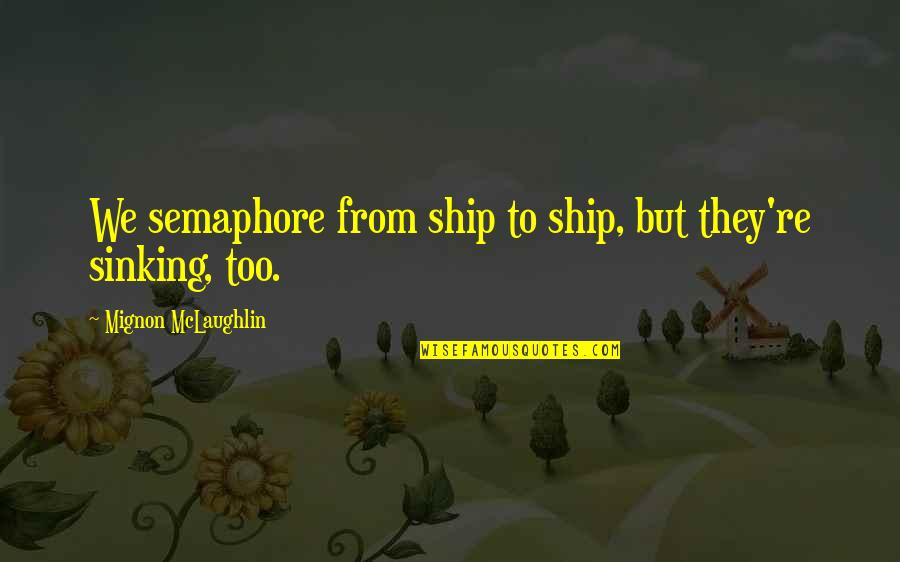 The Sinking Ship Quotes By Mignon McLaughlin: We semaphore from ship to ship, but they're
