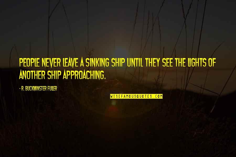 The Sinking Ship Quotes By R. Buckminster Fuller: People never leave a sinking ship until they