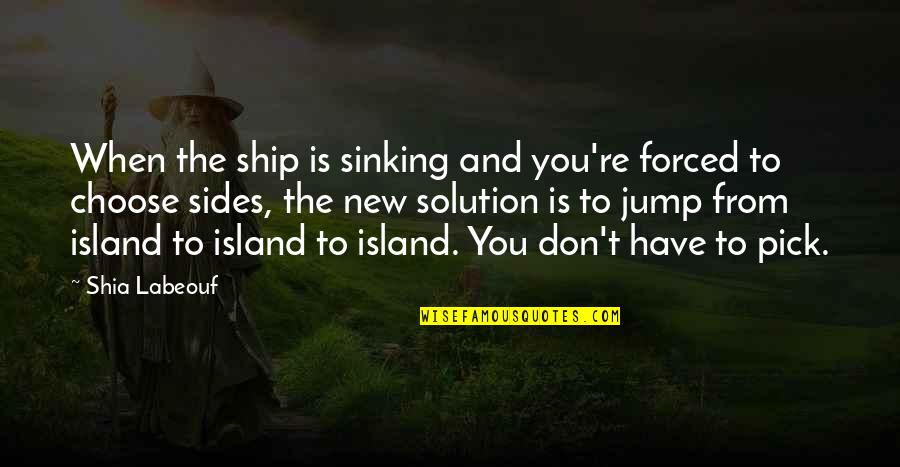 The Sinking Ship Quotes By Shia Labeouf: When the ship is sinking and you're forced