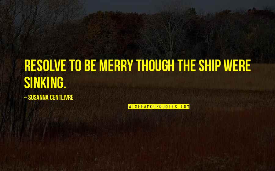 The Sinking Ship Quotes By Susanna Centlivre: Resolve to be merry though the ship were