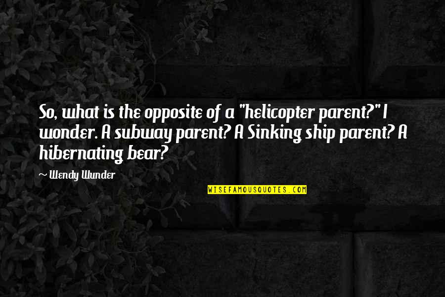 "The Sinking Ship Quotes By Wendy Wunder: So, what is the opposite of a ""helicopter"