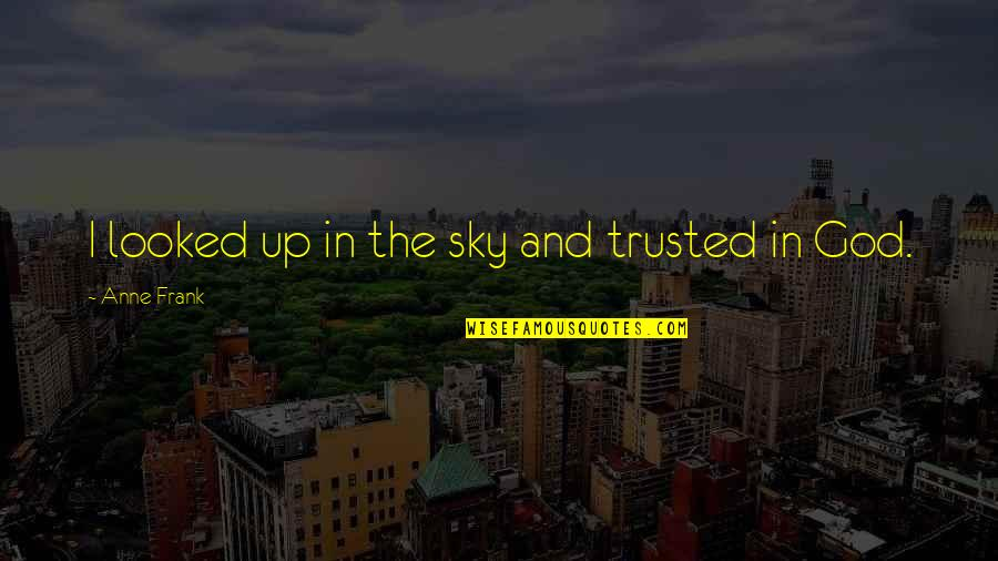 The Sky And God Quotes By Anne Frank: I looked up in the sky and trusted
