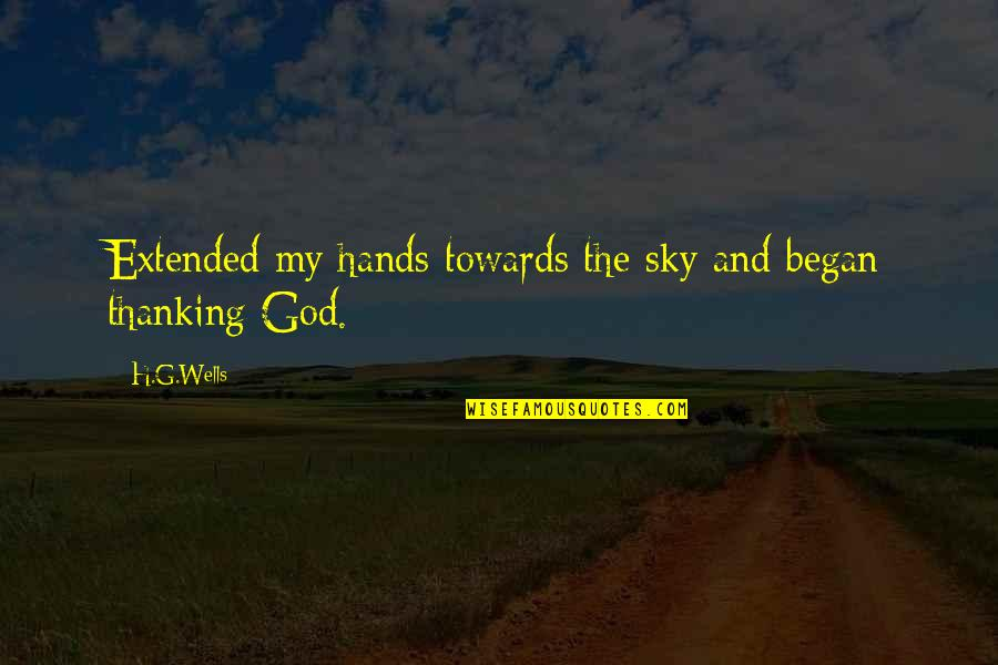 The Sky And God Quotes By H.G.Wells: Extended my hands towards the sky and began