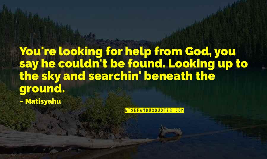 The Sky And God Quotes By Matisyahu: You're looking for help from God, you say