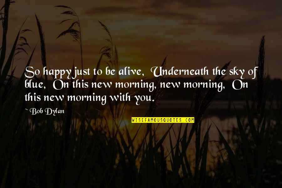 The Sky Quotes By Bob Dylan: So happy just to be alive, Underneath the