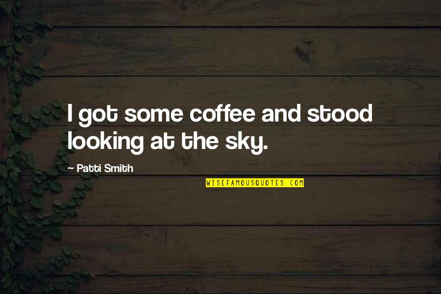 The Sky Quotes By Patti Smith: I got some coffee and stood looking at