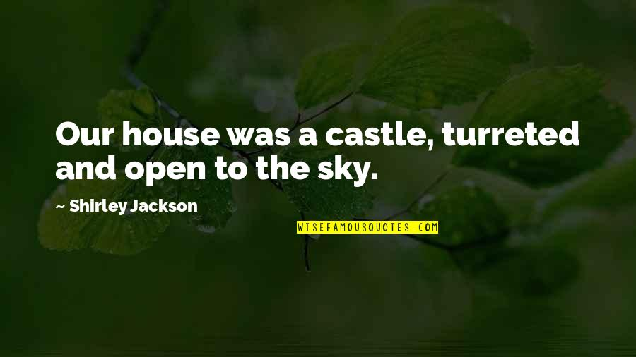The Sky Quotes By Shirley Jackson: Our house was a castle, turreted and open