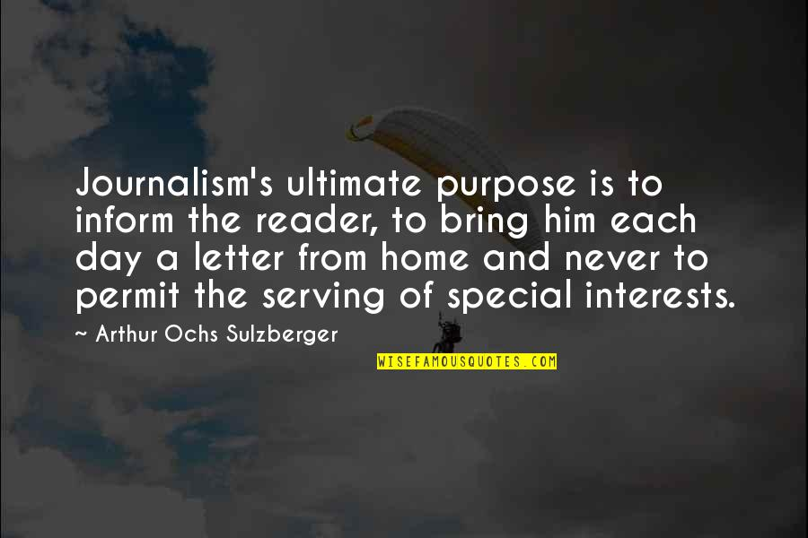 The Special Day Quotes By Arthur Ochs Sulzberger: Journalism's ultimate purpose is to inform the reader,