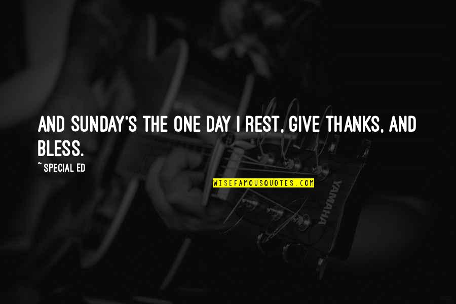 The Special Day Quotes By Special Ed: And Sunday's the one day I rest, give