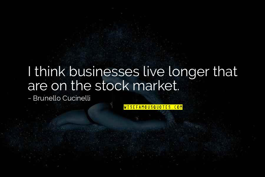 The Stock Market Quotes By Brunello Cucinelli: I think businesses live longer that are on