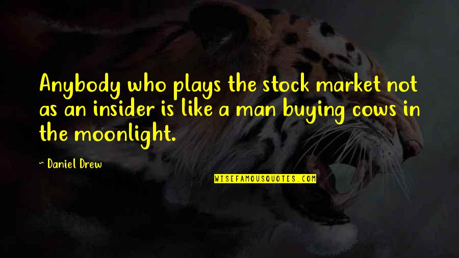 The Stock Market Quotes By Daniel Drew: Anybody who plays the stock market not as