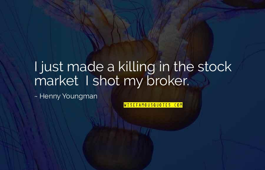 The Stock Market Quotes By Henny Youngman: I just made a killing in the stock