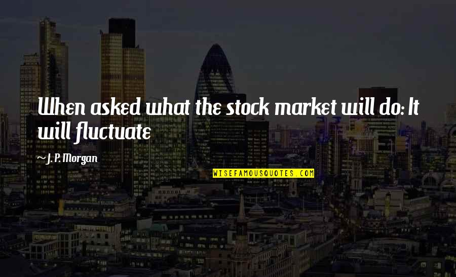 The Stock Market Quotes By J. P. Morgan: When asked what the stock market will do: