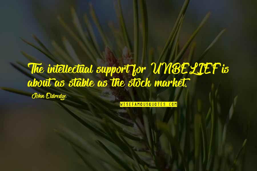 The Stock Market Quotes By John Eldredge: The intellectual support for UNBELIEF is about as