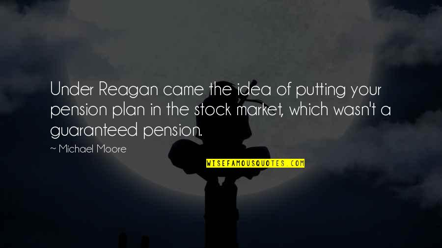The Stock Market Quotes By Michael Moore: Under Reagan came the idea of putting your