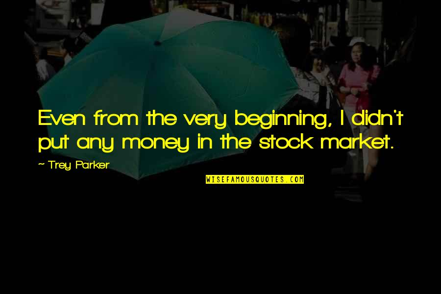 The Stock Market Quotes By Trey Parker: Even from the very beginning, I didn't put