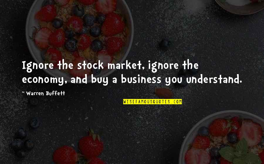 The Stock Market Quotes By Warren Buffett: Ignore the stock market, ignore the economy, and