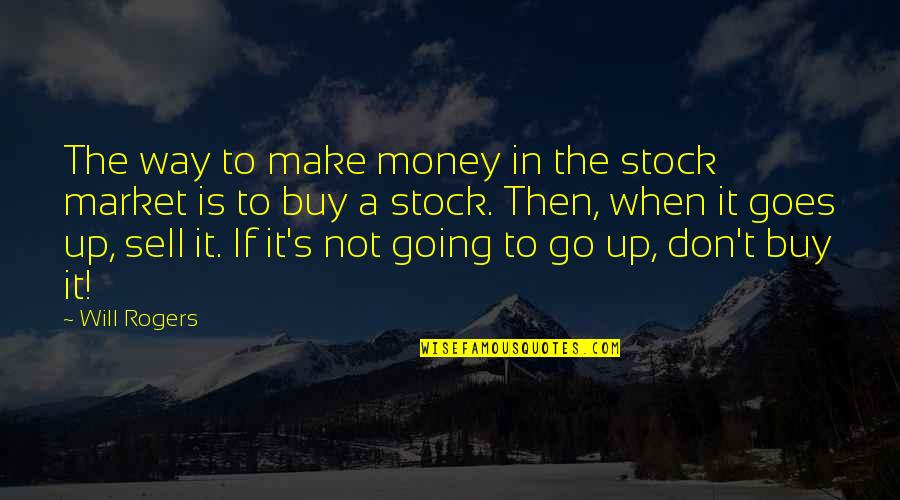 The Stock Market Quotes By Will Rogers: The way to make money in the stock