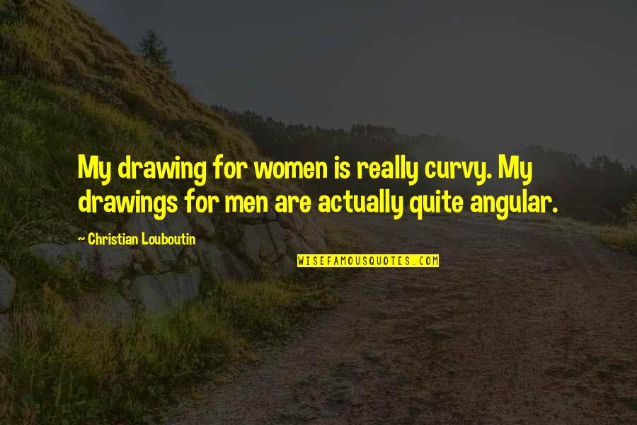 The Stone Raft Quotes By Christian Louboutin: My drawing for women is really curvy. My