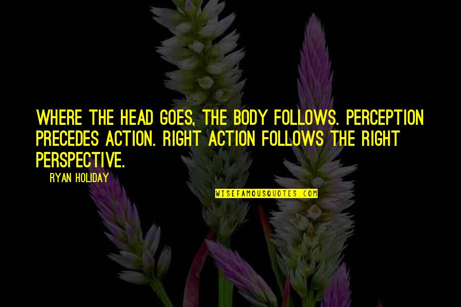 The Stone Raft Quotes By Ryan Holiday: Where the head goes, the body follows. Perception