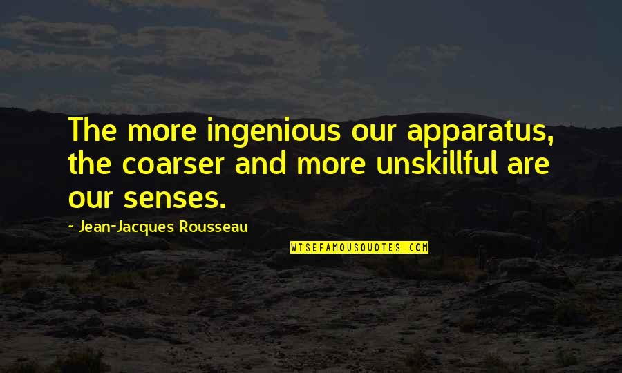 The Story So Far Love Quotes By Jean-Jacques Rousseau: The more ingenious our apparatus, the coarser and