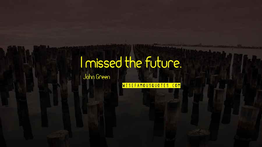 The Story So Far Love Quotes By John Green: I missed the future.