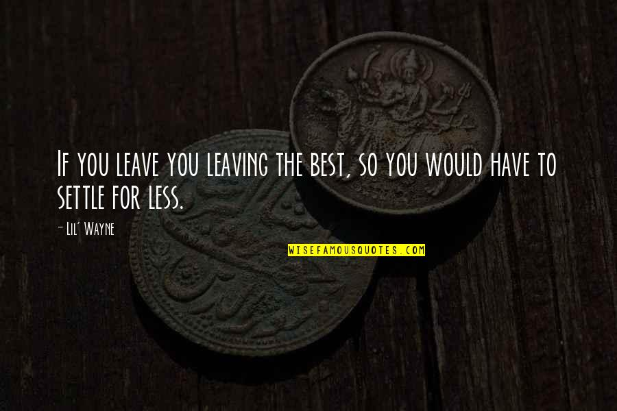 The Story So Far Love Quotes By Lil' Wayne: If you leave you leaving the best, so