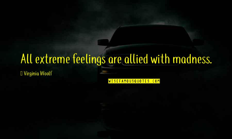The Story So Far Love Quotes By Virginia Woolf: All extreme feelings are allied with madness.