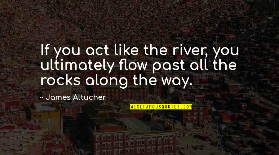 The Stranger Caretaker Quotes By James Altucher: If you act like the river, you ultimately