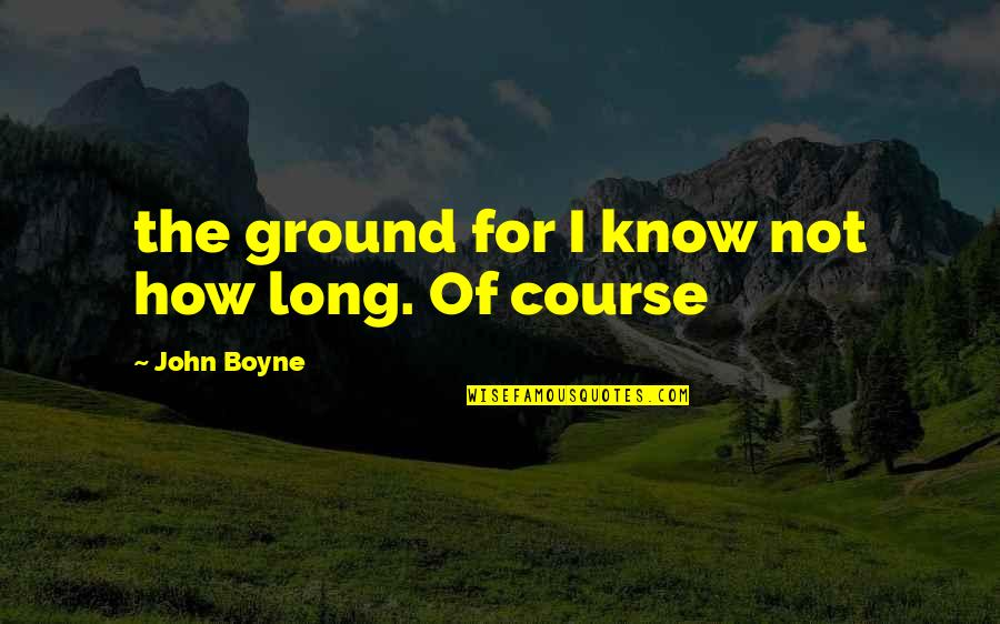 The Stranger Caretaker Quotes By John Boyne: the ground for I know not how long.