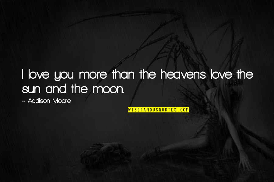 The Sun And Moon Love Quotes By Addison Moore: I love you more than the heavens love