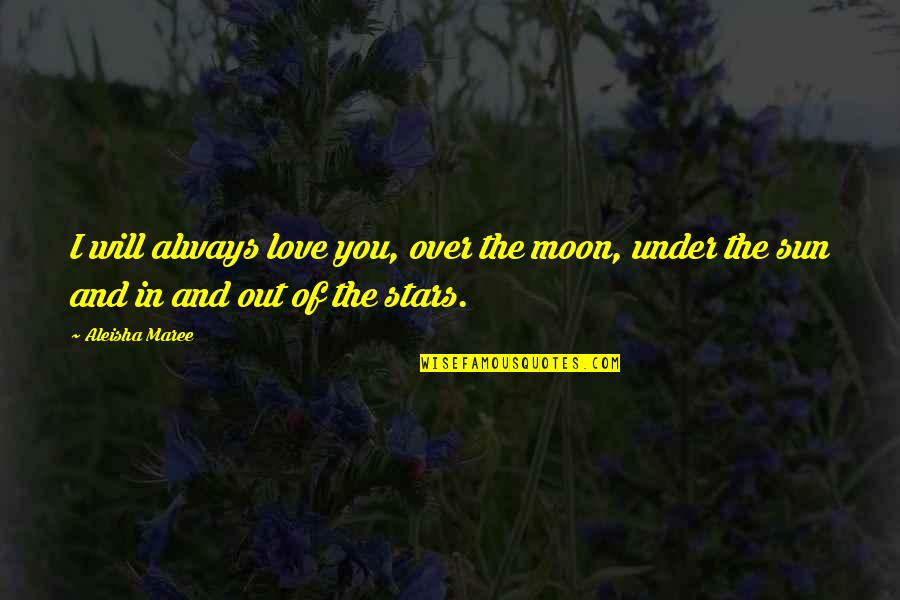The Sun And Moon Love Quotes By Aleisha Maree: I will always love you, over the moon,
