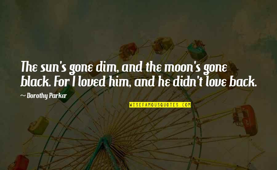 The Sun And Moon Love Quotes By Dorothy Parker: The sun's gone dim, and the moon's gone