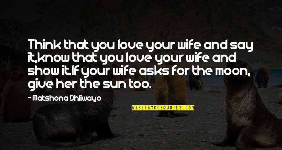 The Sun And Moon Love Quotes By Matshona Dhliwayo: Think that you love your wife and say