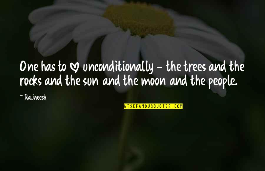 The Sun And Moon Love Quotes By Rajneesh: One has to love unconditionally - the trees