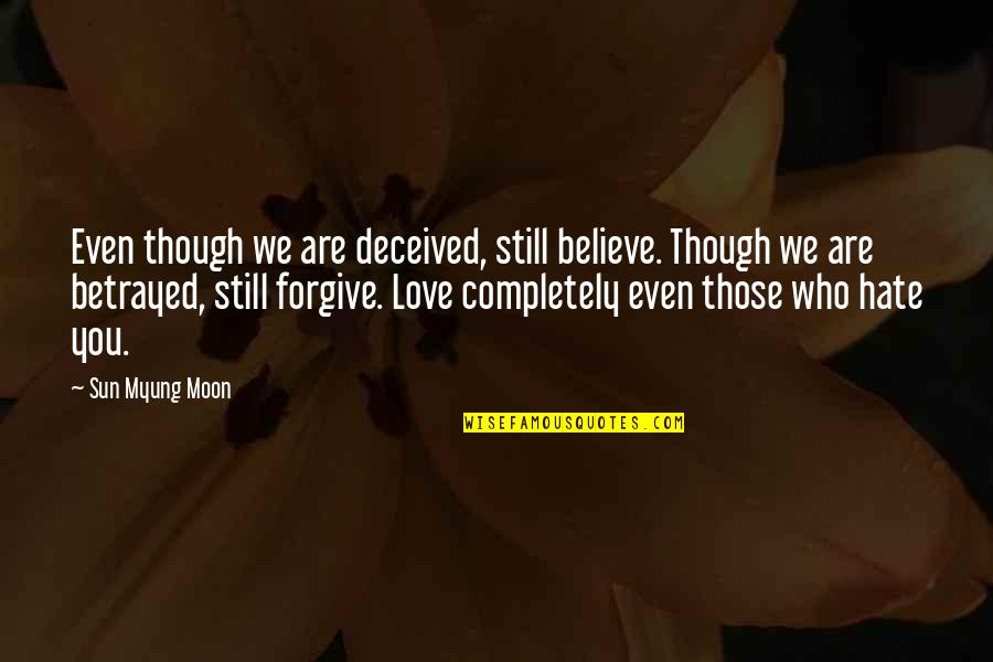 The Sun And Moon Love Quotes By Sun Myung Moon: Even though we are deceived, still believe. Though