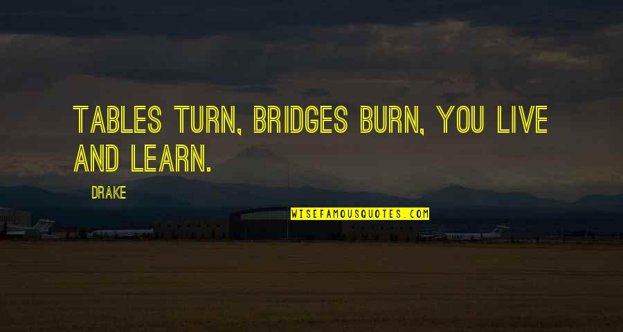 The Tables Turn Quotes By Drake: Tables turn, bridges burn, you live and learn.