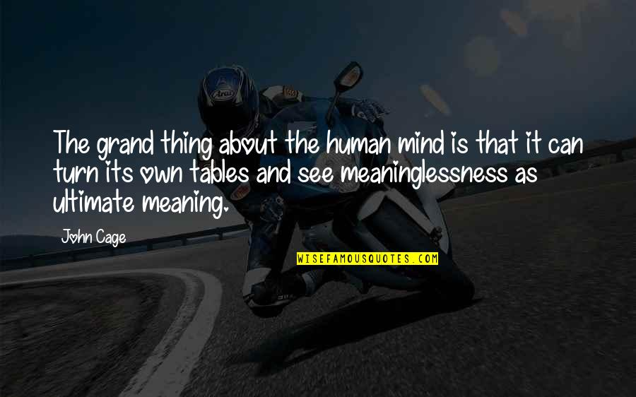 The Tables Turn Quotes By John Cage: The grand thing about the human mind is