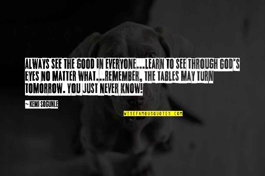 The Tables Turn Quotes By Kemi Sogunle: Always see the good in everyone...learn to see